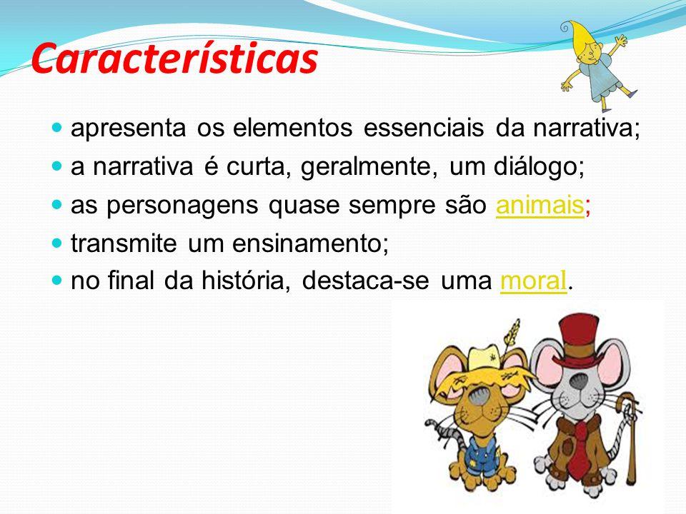 Características apresenta os elementos essenciais da narrativa; a narrativa é curta, geralmente, um diálogo; as personagens quase sempre são animais;animais transmite um ensinamento; no final da história, destaca-se uma mora l.mora l