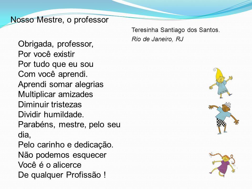 Nosso Mestre, o professor Obrigada, professor, Por você existir Por tudo que eu sou Com você aprendi.