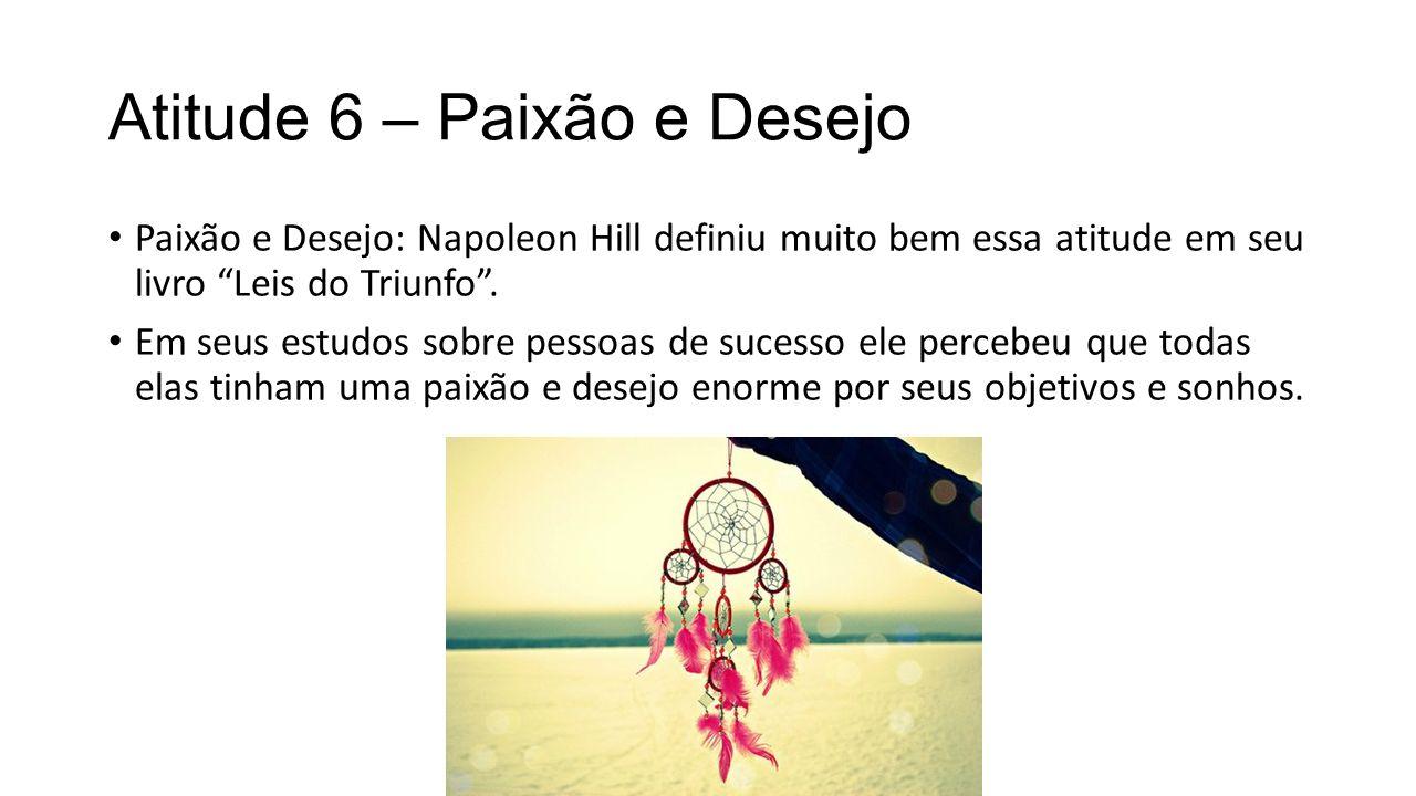 Atitude 6 – Paixão e Desejo Paixão e Desejo: Napoleon Hill definiu muito bem essa atitude em seu livro Leis do Triunfo .