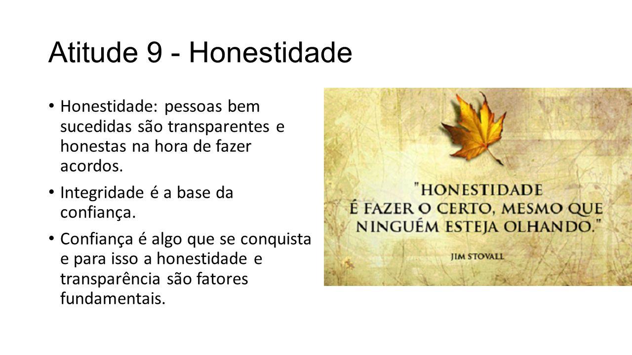 Atitude 9 - Honestidade Honestidade: pessoas bem sucedidas são transparentes e honestas na hora de fazer acordos.