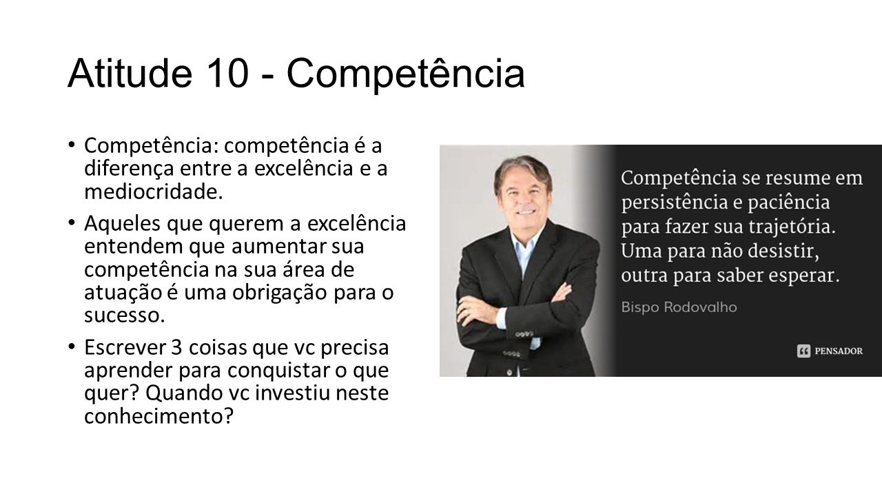 Atitude 10 - Competência Competência: competência é a diferença entre a excelência e a mediocridade.
