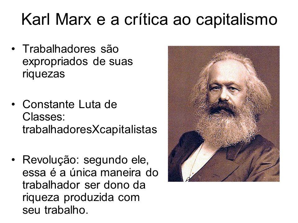 Karl Marx e a crítica ao capitalismo Trabalhadores são expropriados de suas riquezas Constante Luta de Classes: trabalhadoresXcapitalistas Revolução: segundo ele, essa é a única maneira do trabalhador ser dono da riqueza produzida com seu trabalho.