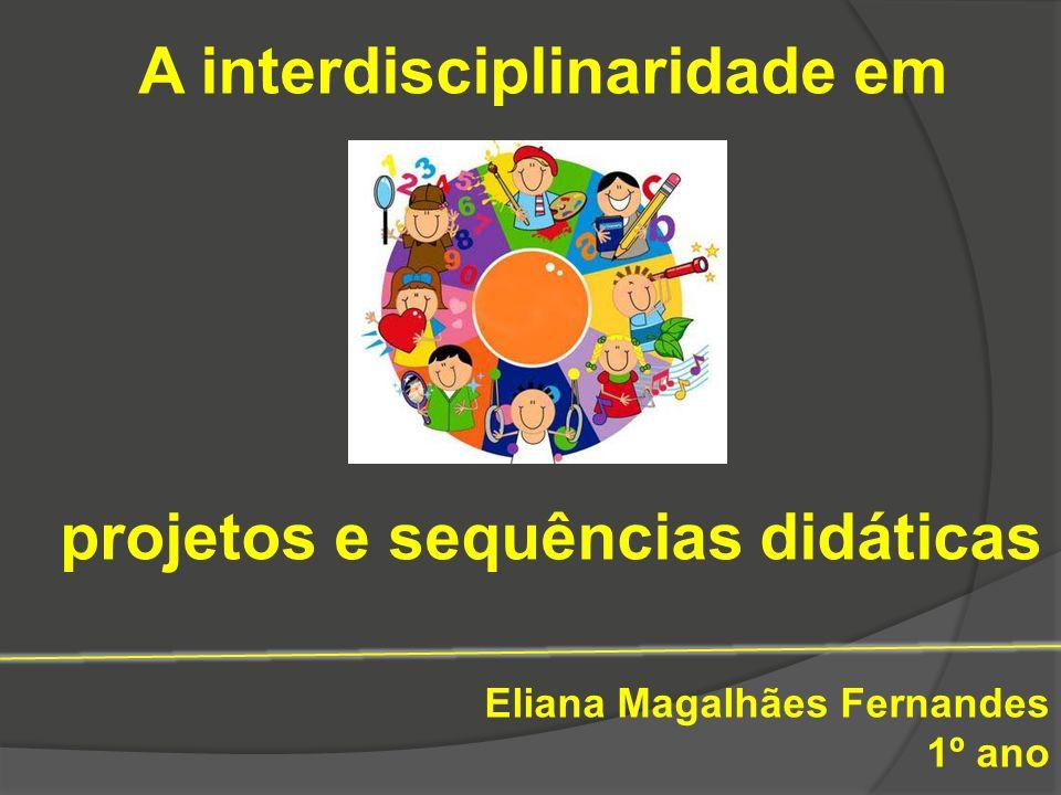 A interdisciplinaridade em projetos e sequências didáticas Eliana Magalhães Fernandes 1º ano