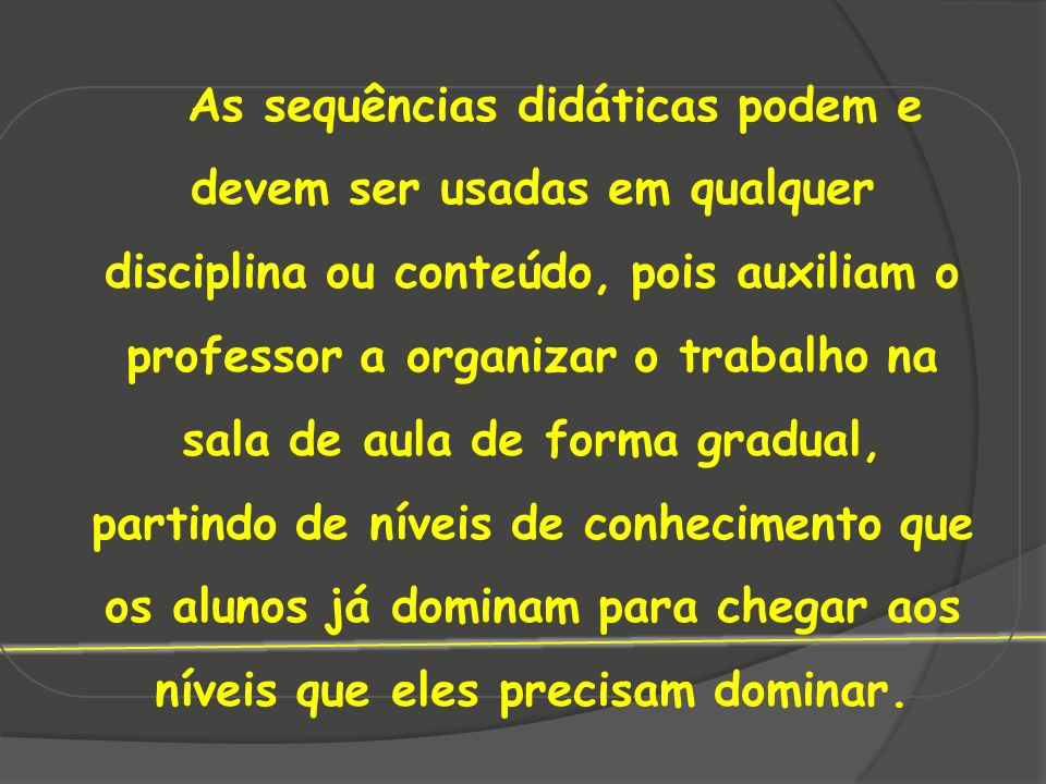 As sequências didáticas podem e devem ser usadas em qualquer disciplina ou conteúdo, pois auxiliam o professor a organizar o trabalho na sala de aula