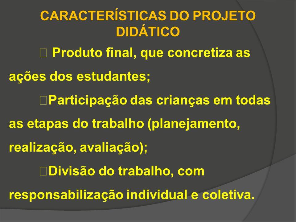 CARACTERÍSTICAS DO PROJETO DIDÁTICO Produto final, que concretiza as ações dos estudantes; Participação das crianças em todas as etapas do trabalho (p