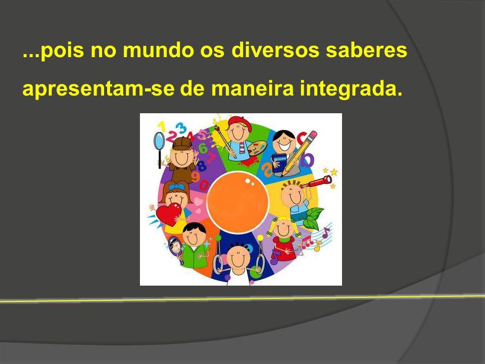 ...pois no mundo os diversos saberes apresentam-se de maneira integrada.