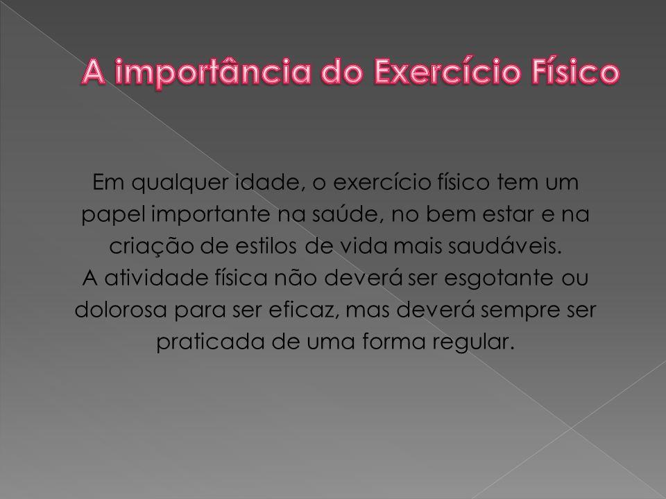 Em qualquer idade, o exercício físico tem um papel importante na saúde, no bem estar e na criação de estilos de vida mais saudáveis.