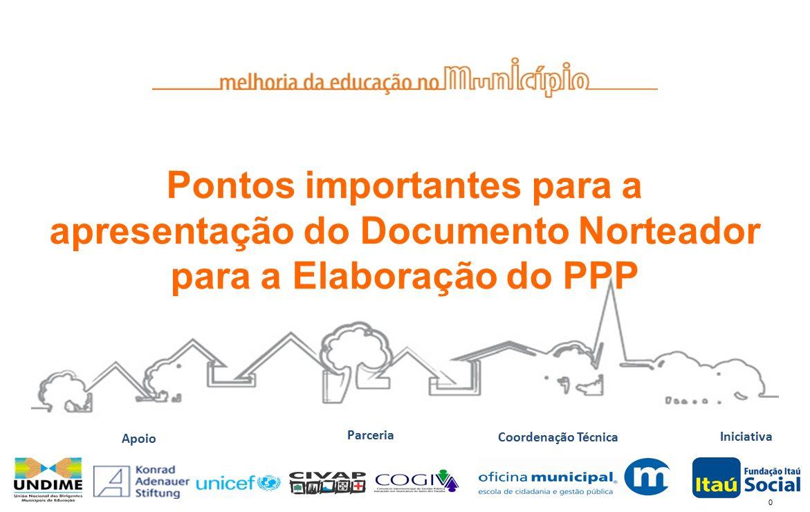0 Iniciativa Coordenação Técnica Apoio Parceria Pontos importantes para a apresentação do Documento Norteador para a Elaboração do PPP