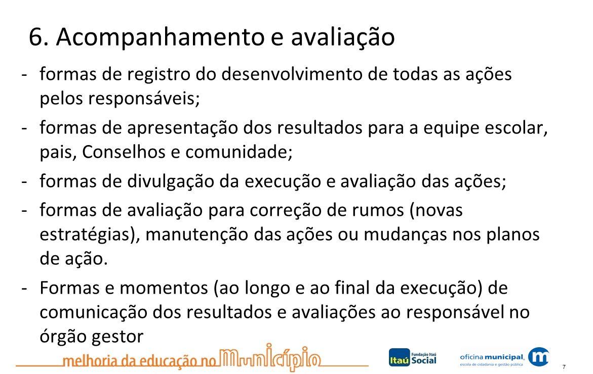 7 6. Acompanhamento e avaliação -formas de registro do desenvolvimento de todas as ações pelos responsáveis; -formas de apresentação dos resultados pa