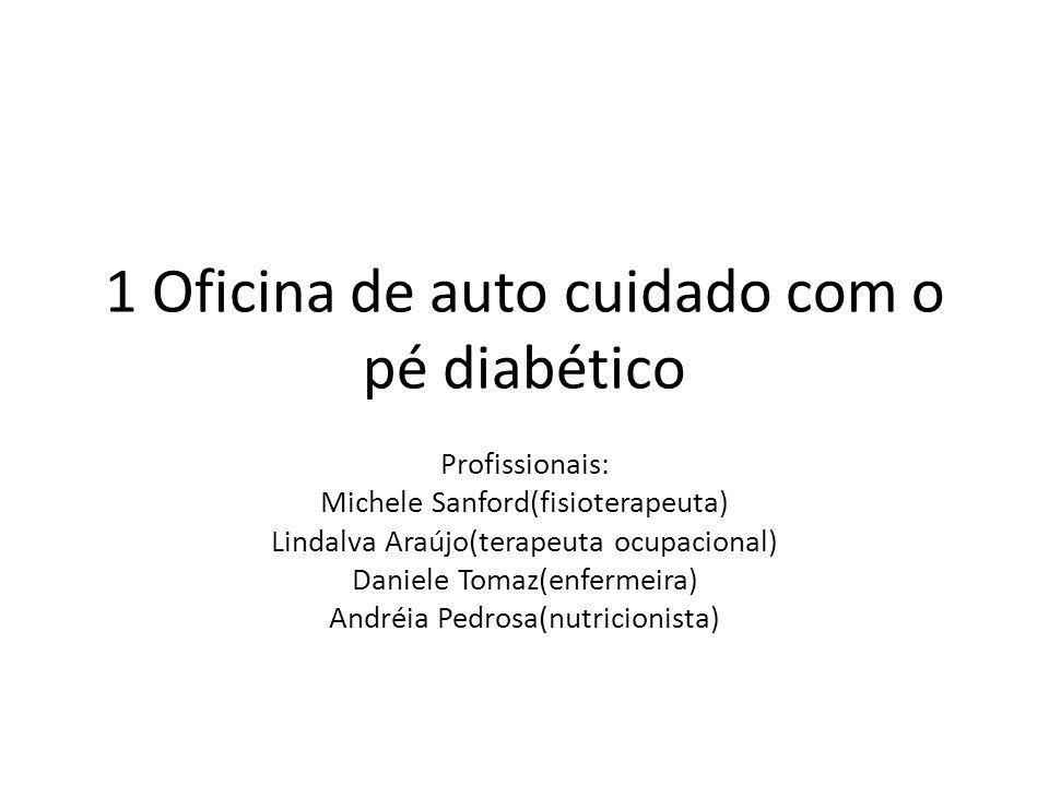 1 Oficina de auto cuidado com o pé diabético Profissionais: Michele Sanford(fisioterapeuta) Lindalva Araújo(terapeuta ocupacional) Daniele Tomaz(enfermeira) Andréia Pedrosa(nutricionista)