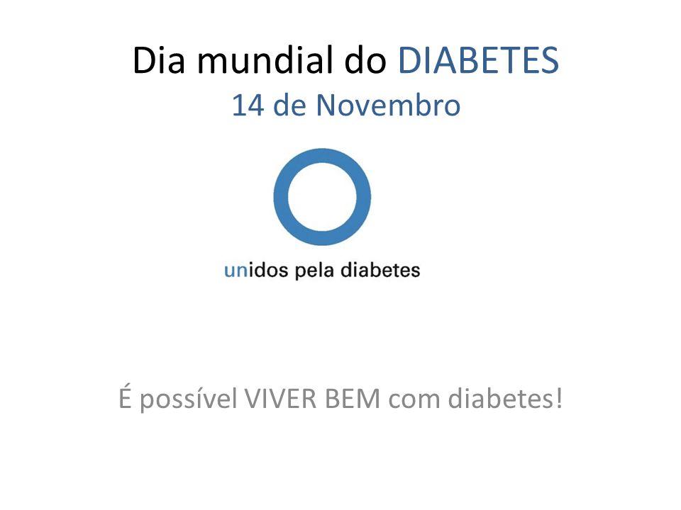 Dia mundial do DIABETES 14 de Novembro É possível VIVER BEM com diabetes!