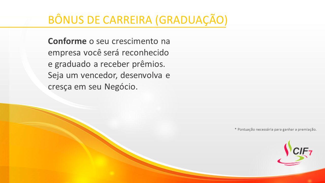 BÔNUS DE CARREIRA (GRADUAÇÃO) Conforme o seu crescimento na empresa você será reconhecido e graduado a receber prêmios.