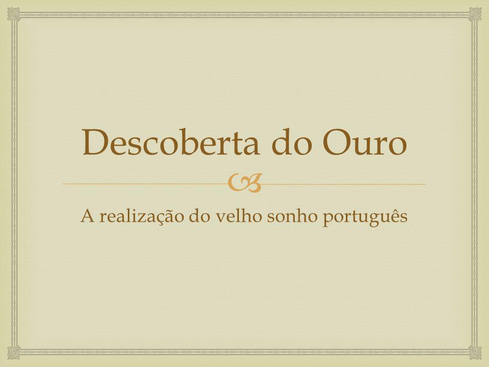  Descoberta do Ouro A realização do velho sonho português