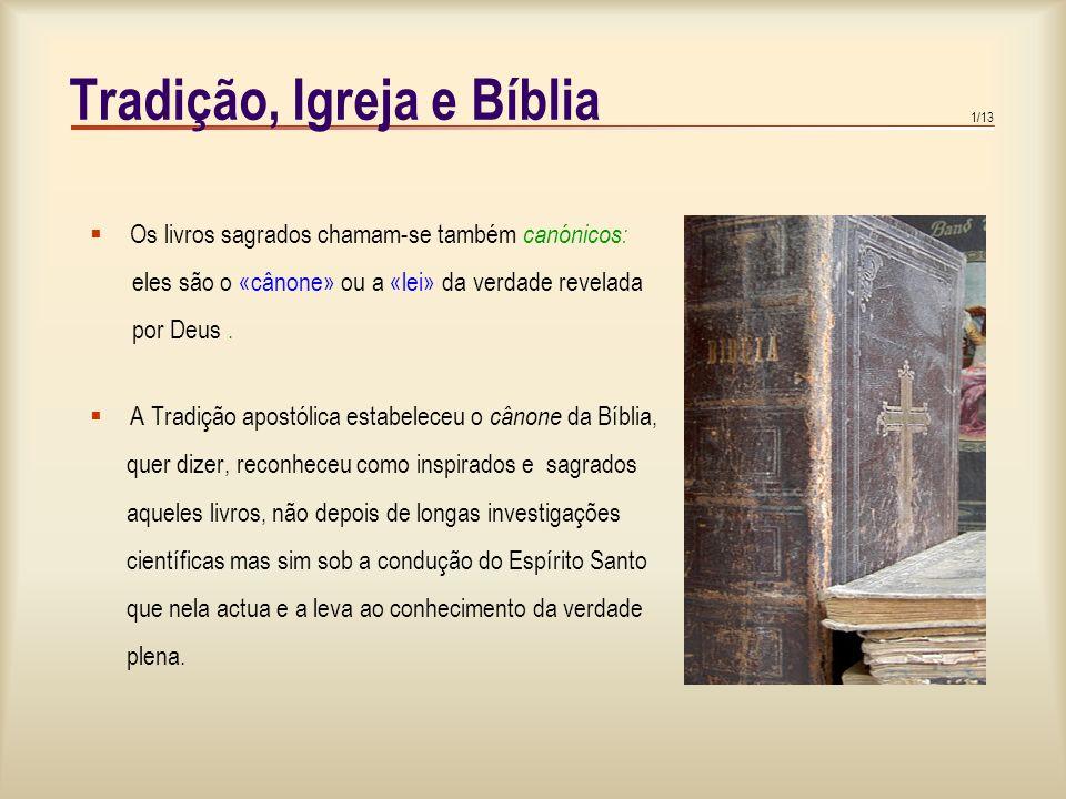 1/13 Tradição, Igreja e Bíblia  Os livros sagrados chamam-se também canónicos: eles são o «cânone» ou a «lei» da verdade revelada por Deus.