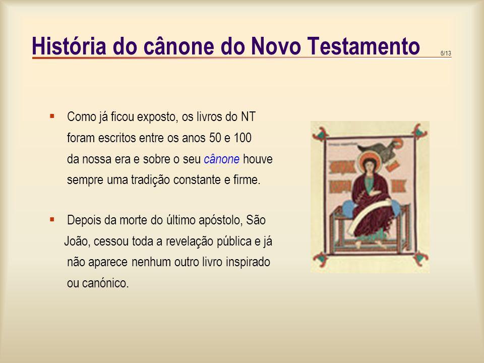 6/13 História do cânone do Novo Testamento  Como já ficou exposto, os livros do NT foram escritos entre os anos 50 e 100 da nossa era e sobre o seu cânone houve sempre uma tradição constante e firme.