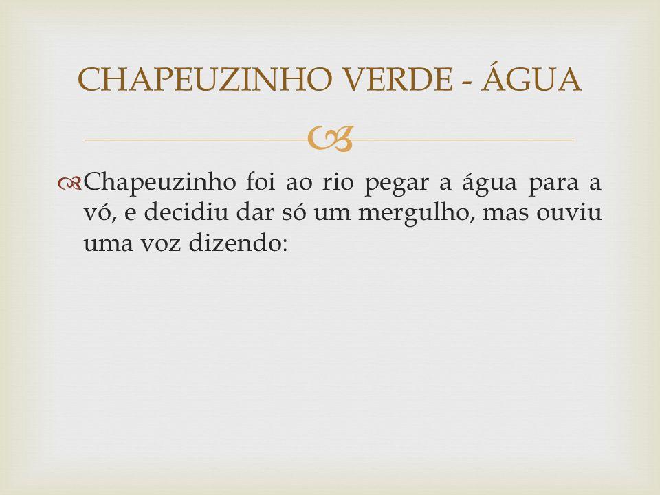  Chapeuzinho foi ao rio pegar a água para a vó, e decidiu dar só um mergulho, mas ouviu uma voz dizendo: CHAPEUZINHO VERDE - ÁGUA