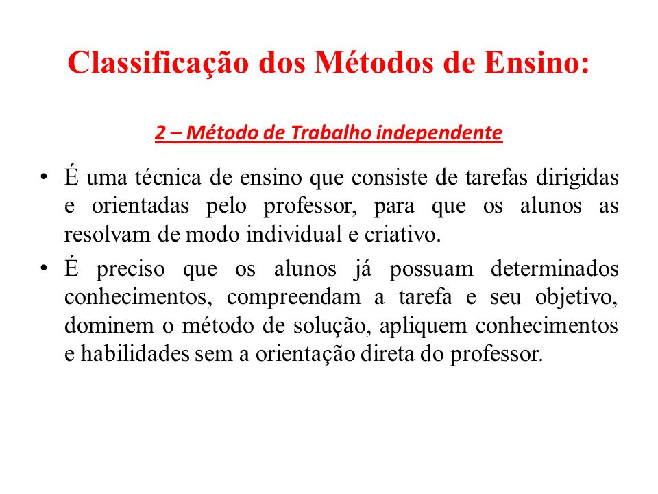 Classificação dos Métodos de Ensino: 2 – Método de Trabalho independente É uma técnica de ensino que consiste de tarefas dirigidas e orientadas pelo professor, para que os alunos as resolvam de modo individual e criativo.