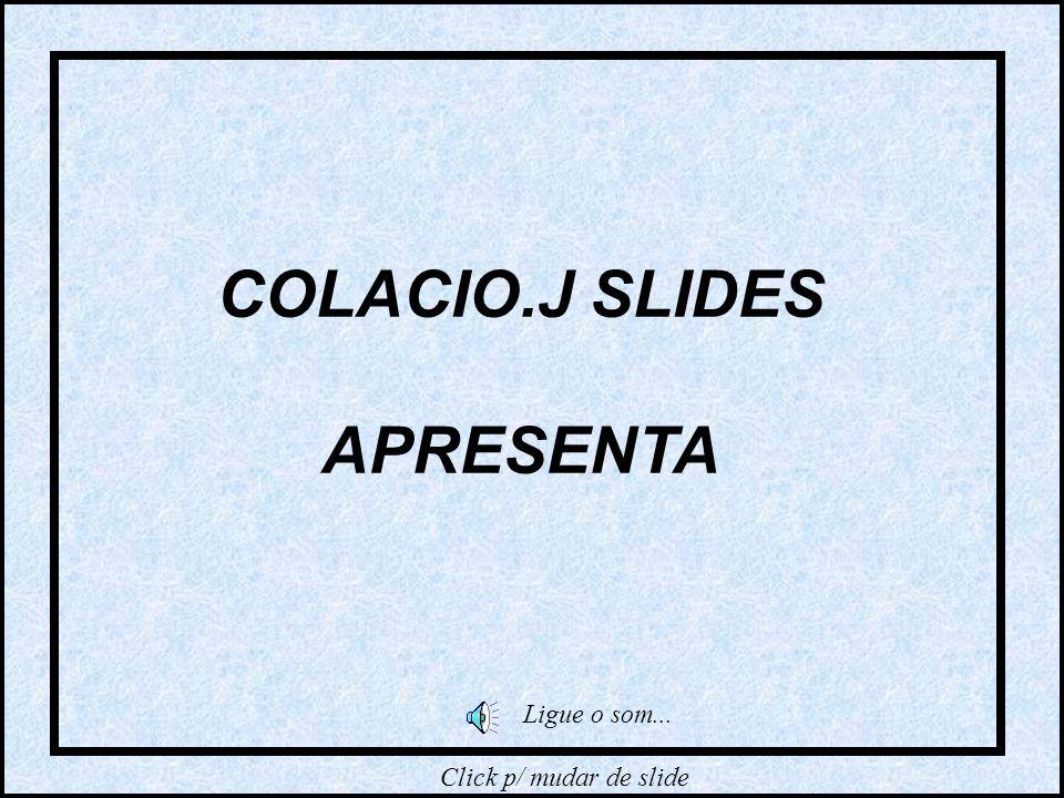 COLACIO.J SLIDES APRESENTA Ligue o som... Click p/ mudar de slide