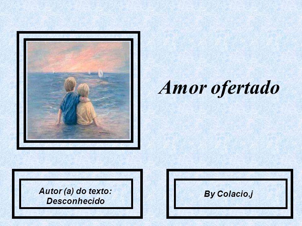 Amor ofertado Autor (a) do texto: Desconhecido By Colacio.j