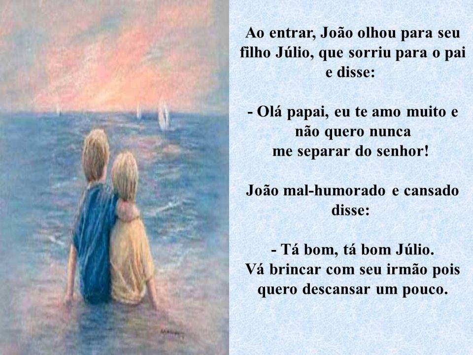 Ao entrar, João olhou para seu filho Júlio, que sorriu para o pai e disse: - Olá papai, eu te amo muito e não quero nunca me separar do senhor.