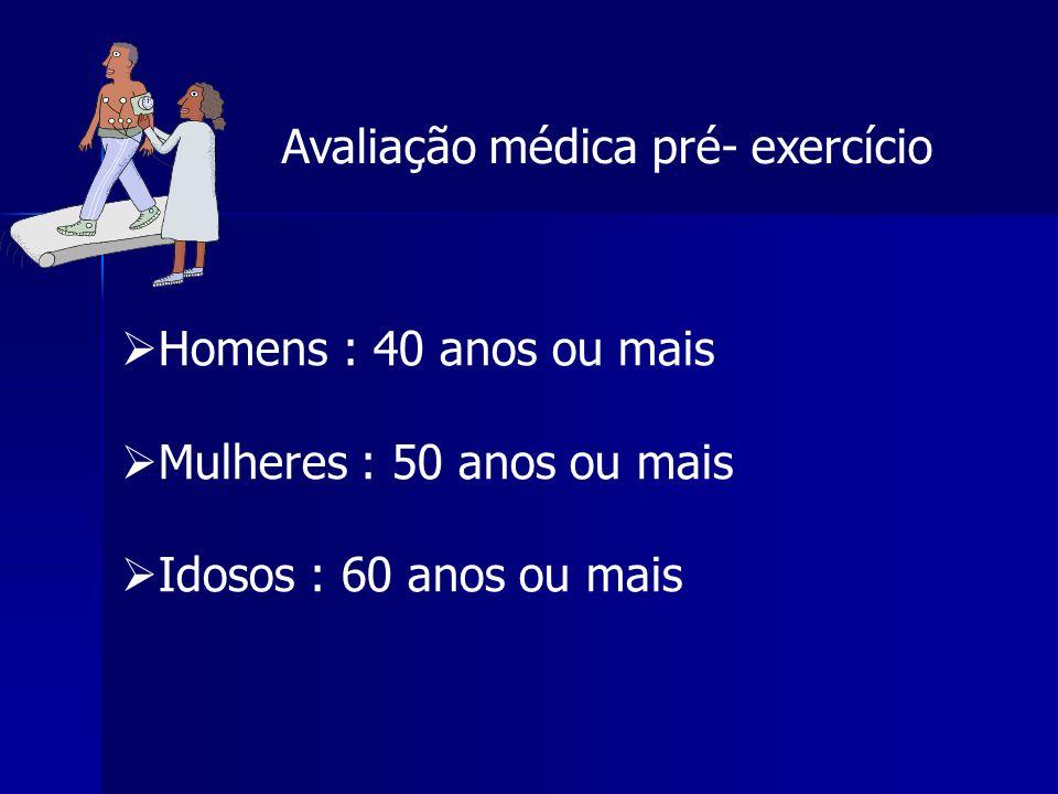 Avaliação médica pré- exercício  Homens : 40 anos ou mais  Mulheres : 50 anos ou mais  Idosos : 60 anos ou mais