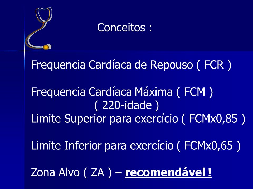 Conceitos : Frequencia Cardíaca de Repouso ( FCR ) Frequencia Cardíaca Máxima ( FCM ) ( 220-idade ) Limite Superior para exercício ( FCMx0,85 ) Limite Inferior para exercício ( FCMx0,65 ) Zona Alvo ( ZA ) – recomendável !