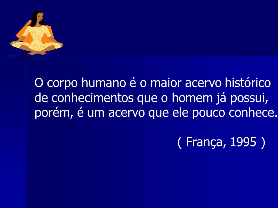 O corpo humano é o maior acervo histórico de conhecimentos que o homem já possui, porém, é um acervo que ele pouco conhece.