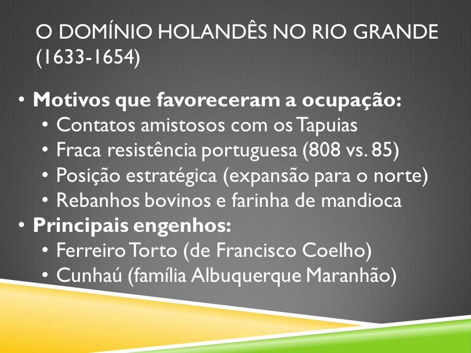 O DOMÍNIO HOLANDÊS NO RIO GRANDE (1633-1654) Motivos que favoreceram a ocupação: Contatos amistosos com os Tapuias Fraca resistência portuguesa (808 vs.