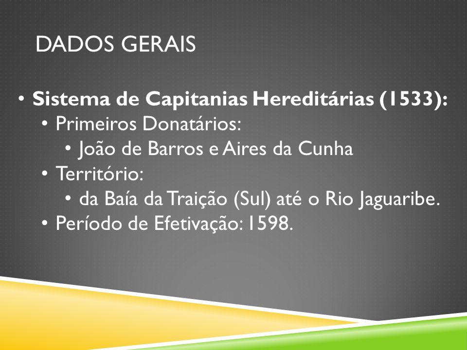 DADOS GERAIS Sistema de Capitanias Hereditárias (1533): Primeiros Donatários: João de Barros e Aires da Cunha Território: da Baía da Traição (Sul) até o Rio Jaguaribe.