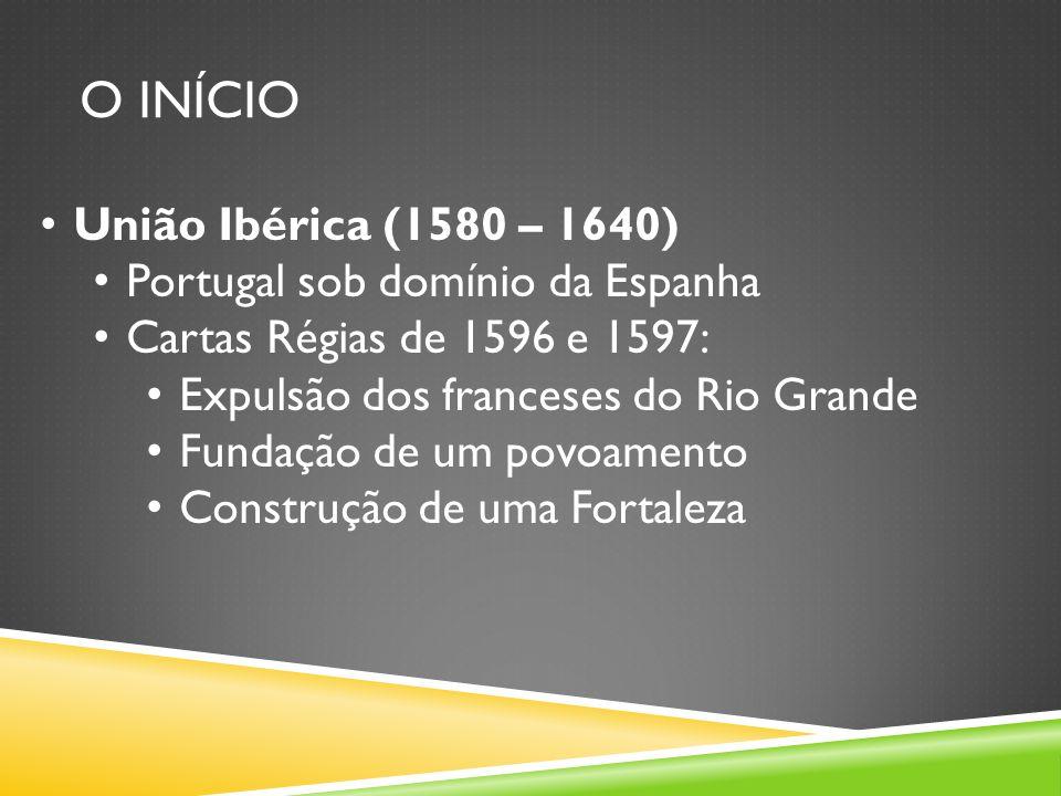 O INÍCIO União Ibérica (1580 – 1640) Portugal sob domínio da Espanha Cartas Régias de 1596 e 1597: Expulsão dos franceses do Rio Grande Fundação de um povoamento Construção de uma Fortaleza