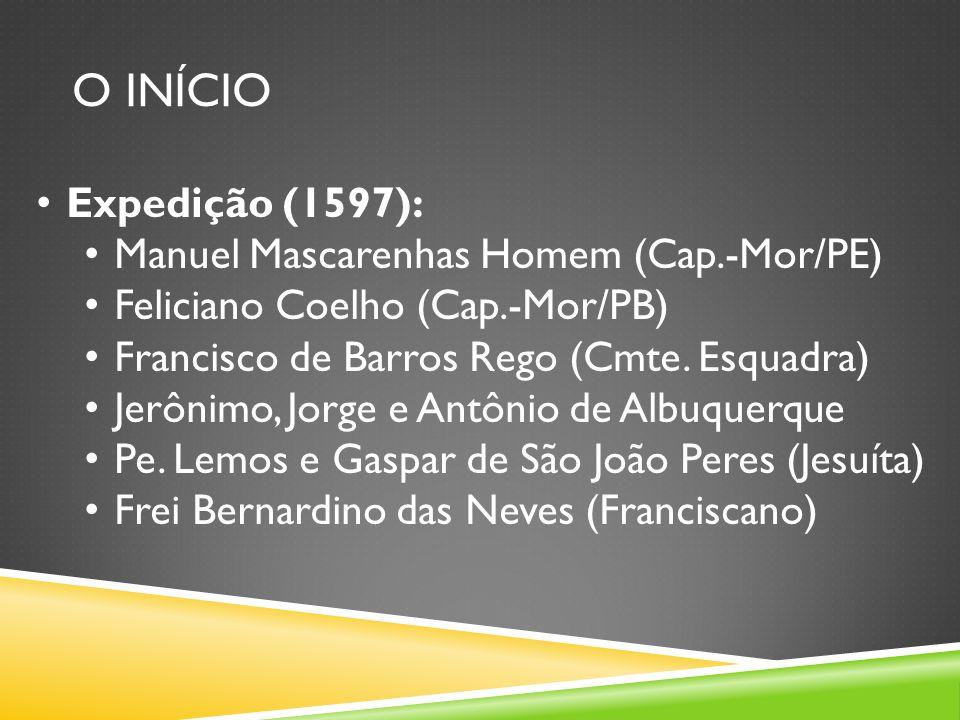 O INÍCIO Expedição (1597): Manuel Mascarenhas Homem (Cap.-Mor/PE) Feliciano Coelho (Cap.-Mor/PB) Francisco de Barros Rego (Cmte.