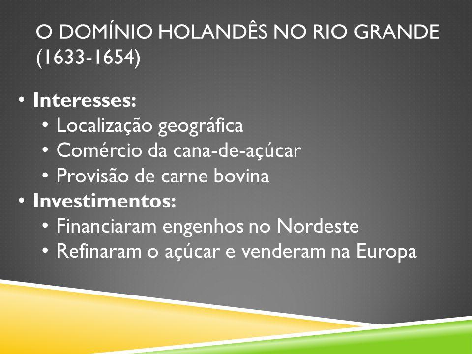 O DOMÍNIO HOLANDÊS NO RIO GRANDE (1633-1654) Interesses: Localização geográfica Comércio da cana-de-açúcar Provisão de carne bovina Investimentos: Financiaram engenhos no Nordeste Refinaram o açúcar e venderam na Europa
