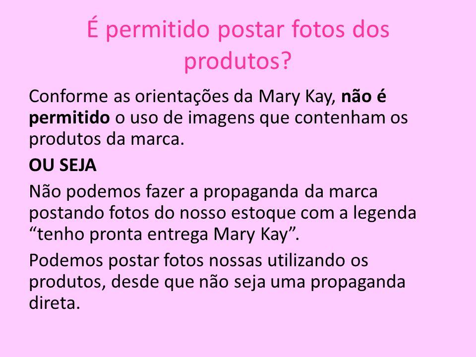 É permitido postar fotos dos produtos? Conforme as orientações da Mary Kay, não é permitido o uso de imagens que contenham os produtos da marca. OU SE