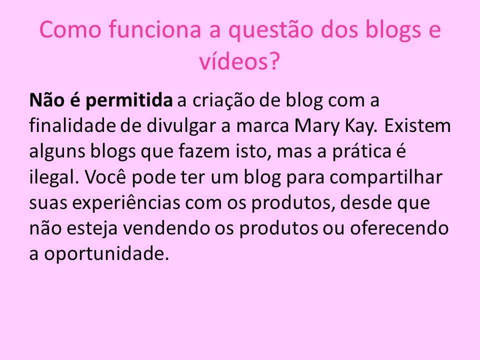 Como funciona a questão dos blogs e vídeos? Não é permitida a criação de blog com a finalidade de divulgar a marca Mary Kay. Existem alguns blogs que
