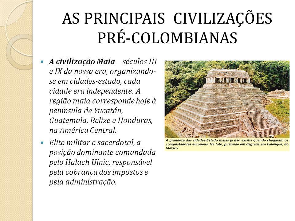 AS PRINCIPAIS CIVILIZAÇÕES PRÉ-COLOMBIANAS A civilização Maia – séculos III e IX da nossa era, organizando- se em cidades-estado, cada cidade era inde
