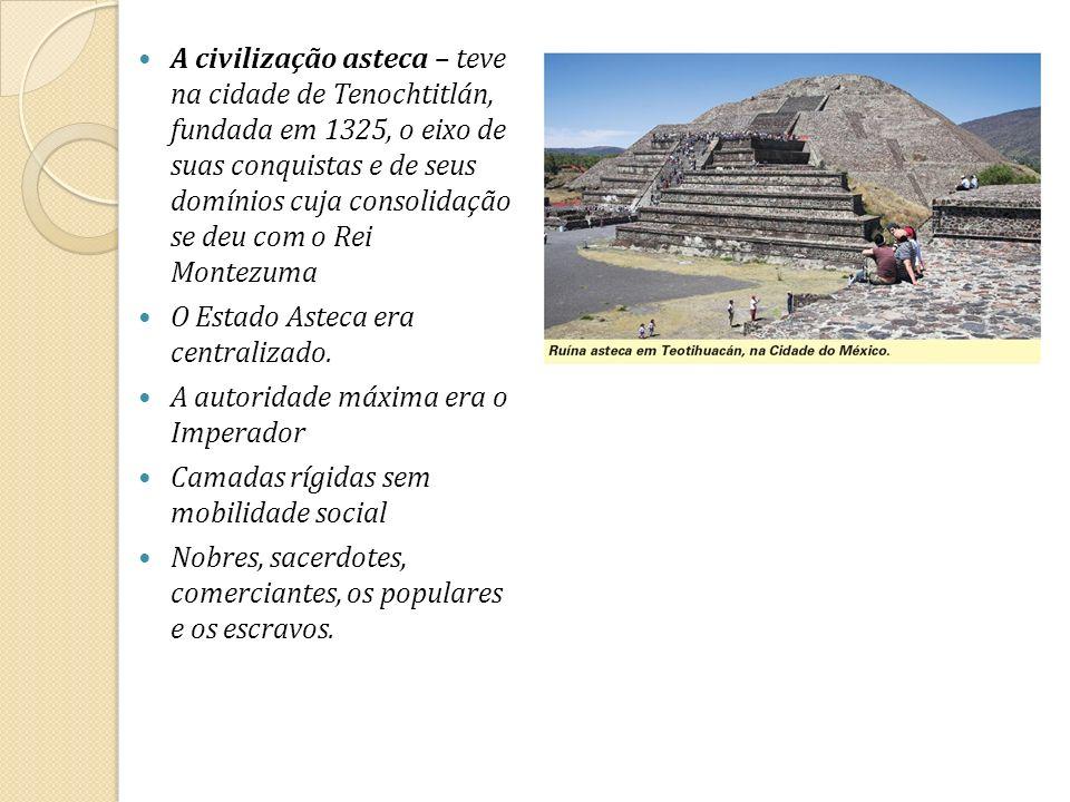 A civilização asteca – teve na cidade de Tenochtitlán, fundada em 1325, o eixo de suas conquistas e de seus domínios cuja consolidação se deu com o Re