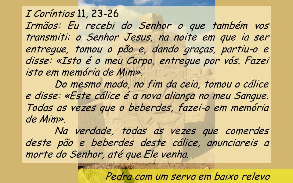 Pedra com um servo em baixo relevo I Coríntios 11, 23-26 Irmãos: Eu recebi do Senhor o que também vos transmiti: o Senhor Jesus, na noite em que ia ser entregue, tomou o pão e, dando graças, partiu-o e disse: «Isto é o meu Corpo, entregue por vós.