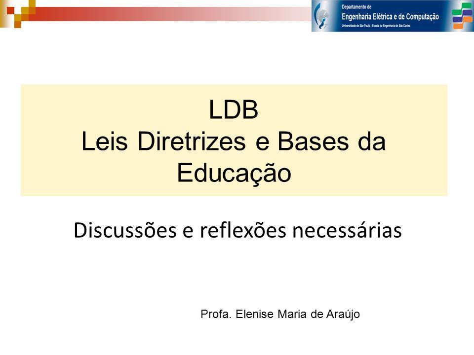 LDB Leis Diretrizes e Bases da Educação Discussões e reflexões necessárias Profa. Elenise Maria de Araújo