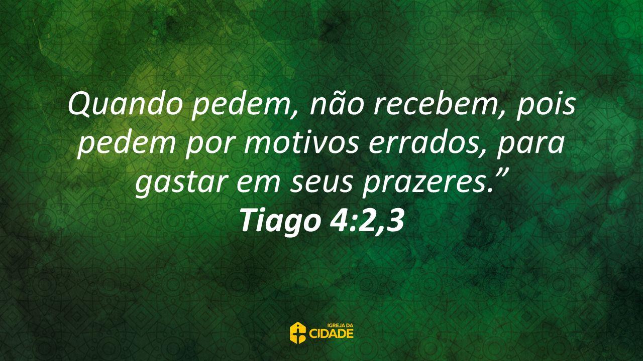 Quando pedem, não recebem, pois pedem por motivos errados, para gastar em seus prazeres. Tiago 4:2,3