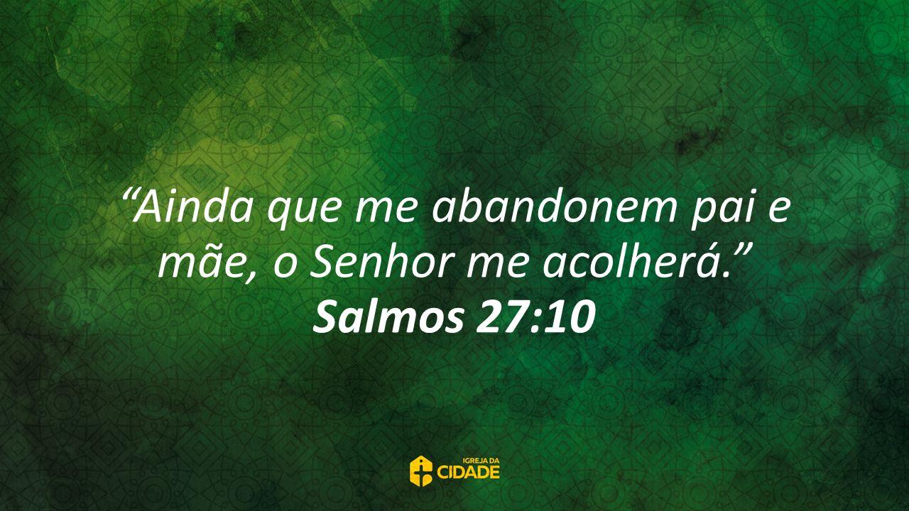 Ainda que me abandonem pai e mãe, o Senhor me acolherá. Salmos 27:10
