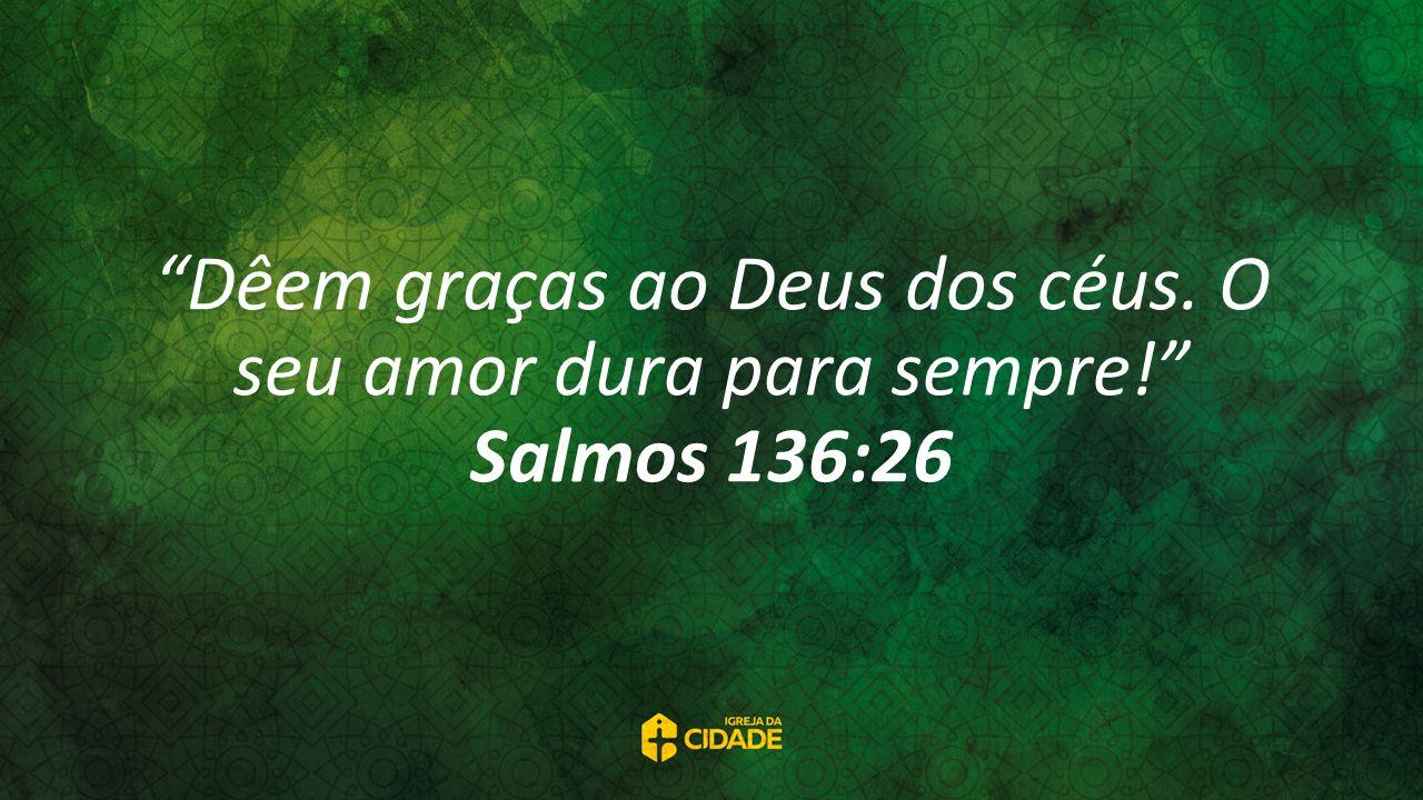 Dêem graças ao Deus dos céus. O seu amor dura para sempre! Salmos 136:26