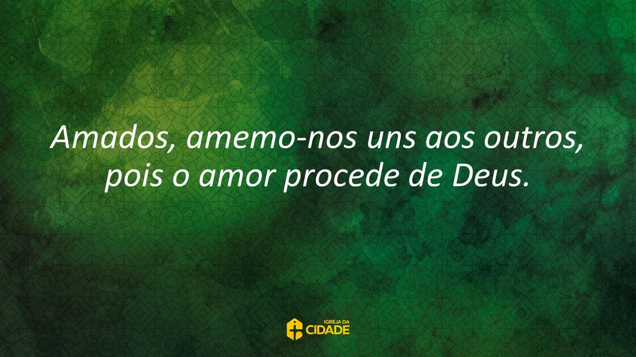 Amados, amemo-nos uns aos outros, pois o amor procede de Deus.