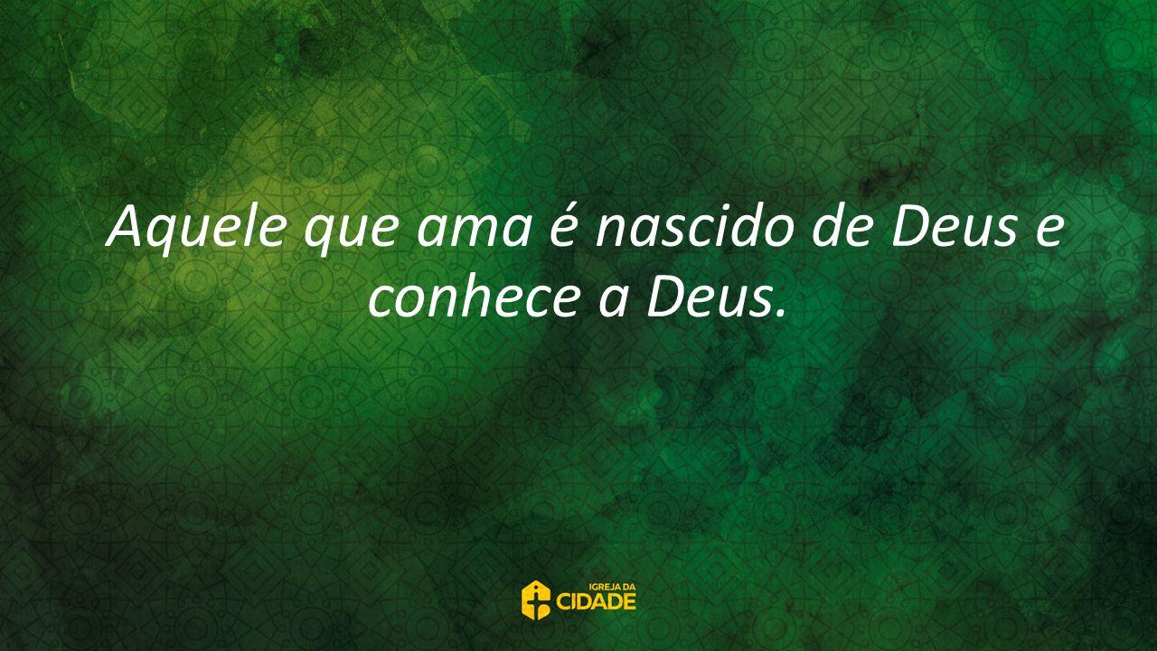 Aquele que ama é nascido de Deus e conhece a Deus.