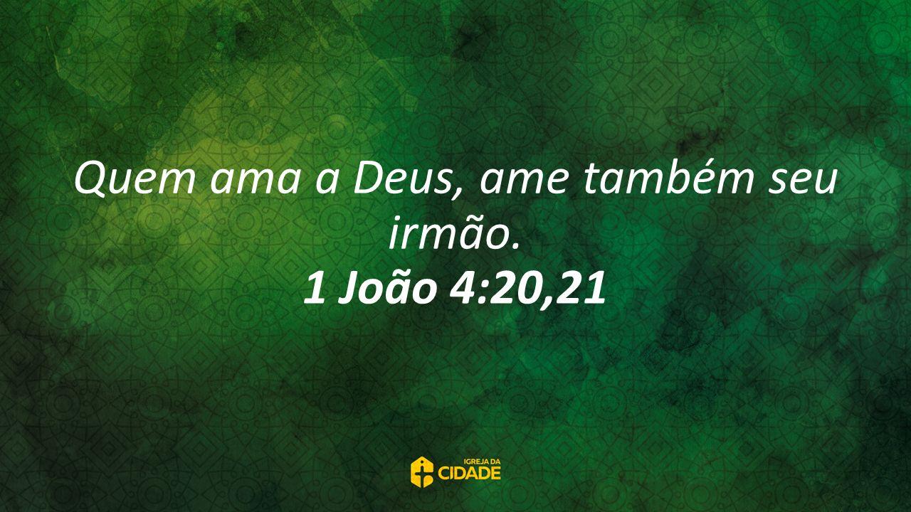 Quem ama a Deus, ame também seu irmão. 1 João 4:20,21