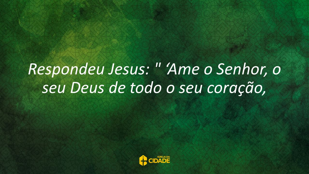 Respondeu Jesus: 'Ame o Senhor, o seu Deus de todo o seu coração,
