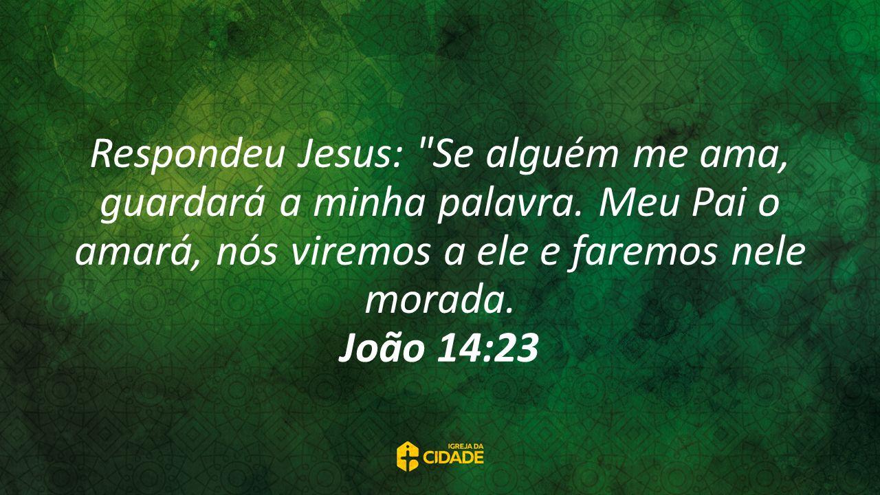 Respondeu Jesus: Se alguém me ama, guardará a minha palavra.