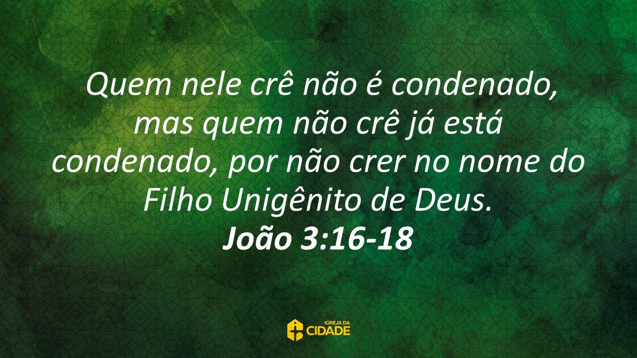Quem nele crê não é condenado, mas quem não crê já está condenado, por não crer no nome do Filho Unigênito de Deus.