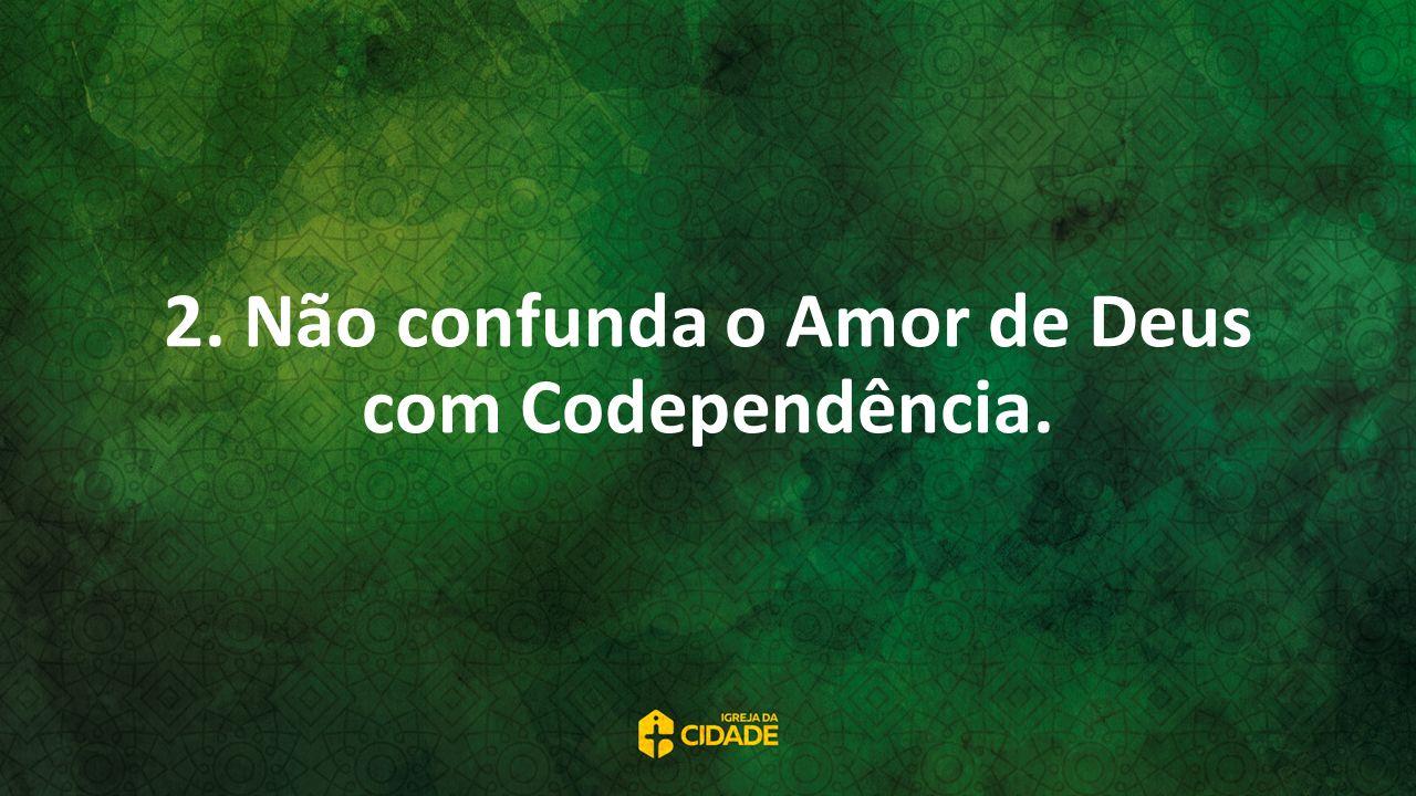 2. Não confunda o Amor de Deus com Codependência.