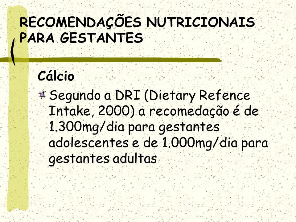 RECOMENDAÇÕES NUTRICIONAIS PARA GESTANTES Cálcio Segundo a DRI (Dietary Refence Intake, 2000) a recomedação é de 1.300mg/dia para gestantes adolescentes e de 1.000mg/dia para gestantes adultas