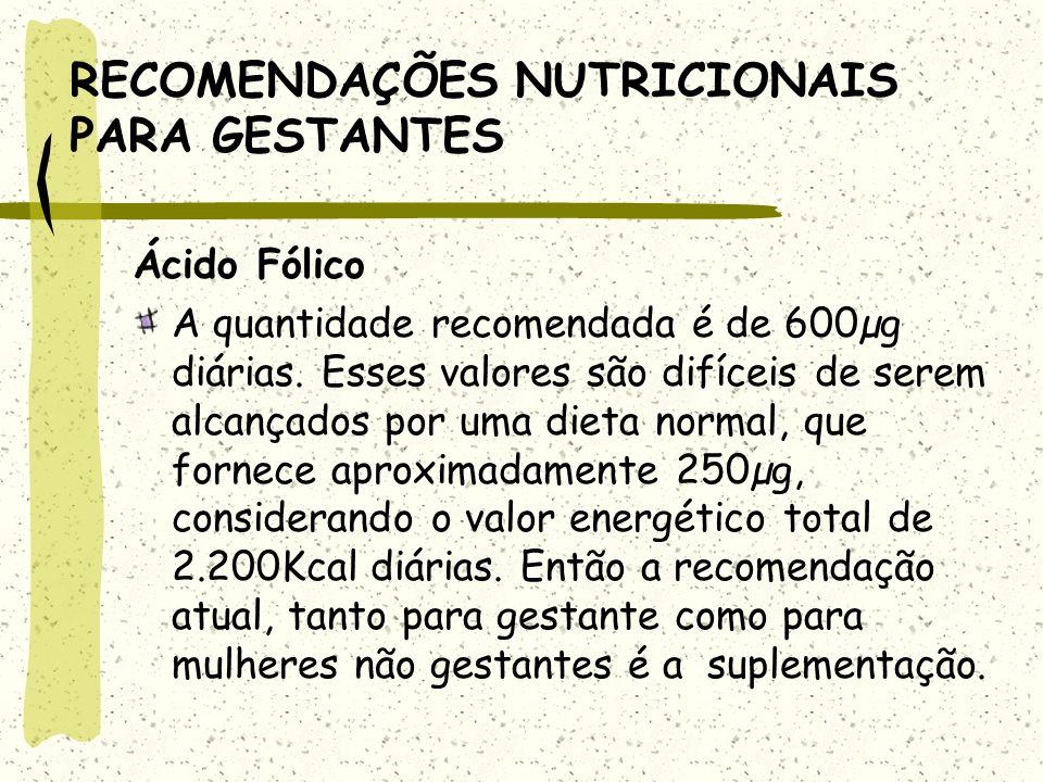 RECOMENDAÇÕES NUTRICIONAIS PARA GESTANTES Ácido Fólico A quantidade recomendada é de 600µg diárias.